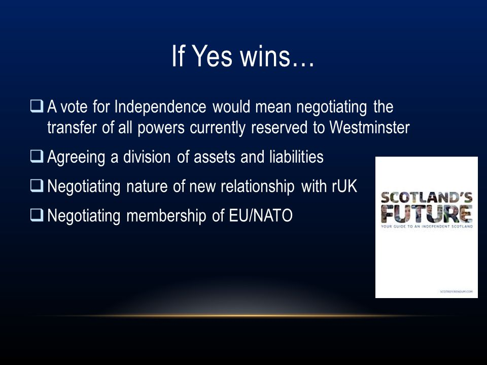 If Yes wins… A vote for Independence would mean negotiating the transfer of all powers currently reserved to Westminster.