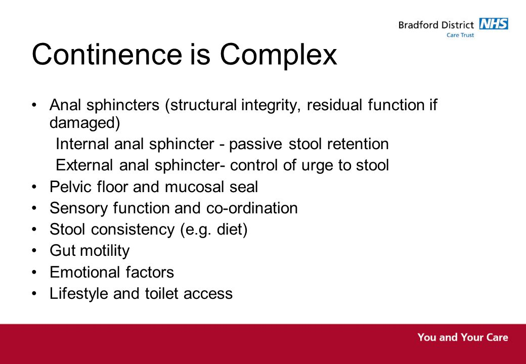 Continence is Complex Anal sphincters (structural integrity, residual function if damaged) Internal anal sphincter - passive stool retention.