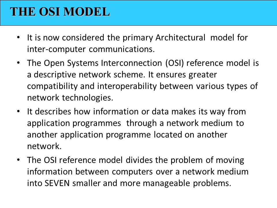 THE OSI MODEL It is now considered the primary Architectural model for inter-computer communications.