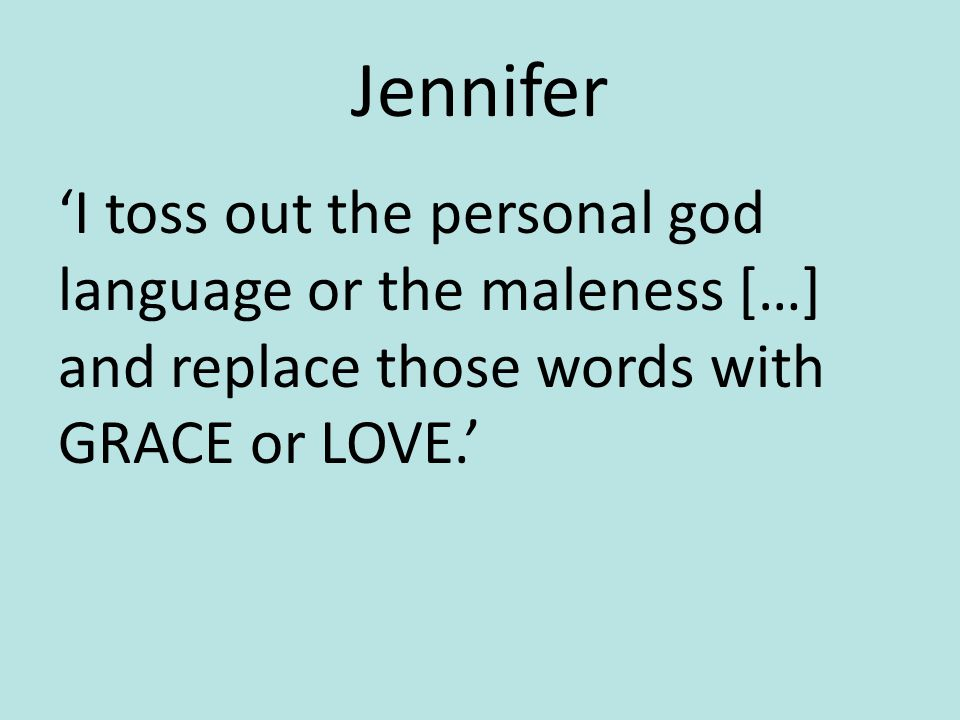 Jennifer 'I toss out the personal god language or the maleness […] and replace those words with GRACE or LOVE.'