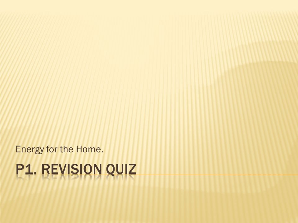 Energy for the Home. P1. Revision Quiz