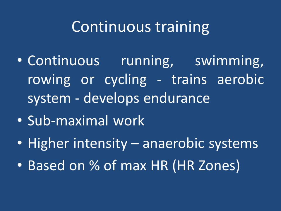 Continuous training Continuous running, swimming, rowing or cycling - trains aerobic system - develops endurance.