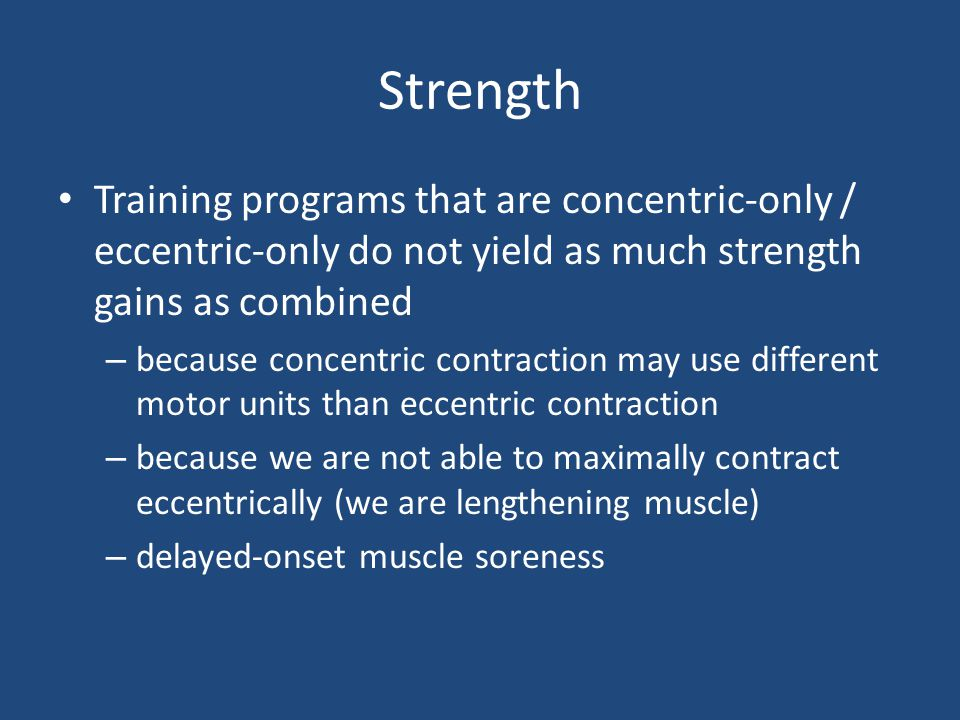 Strength Training programs that are concentric-only / eccentric-only do not yield as much strength gains as combined.