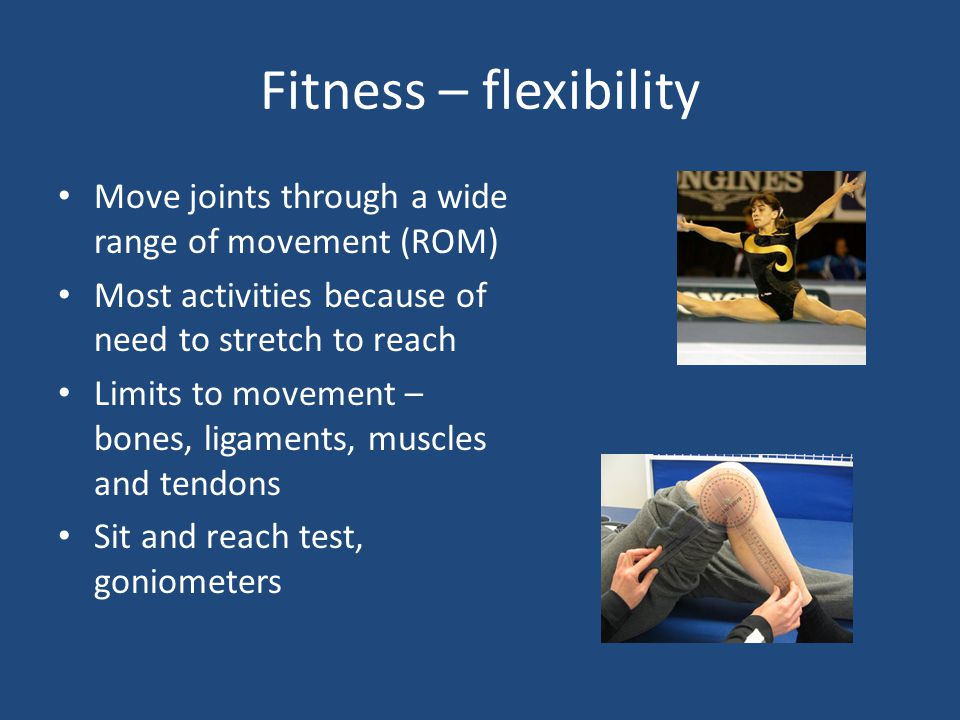 Fitness – flexibility Move joints through a wide range of movement (ROM) Most activities because of need to stretch to reach.
