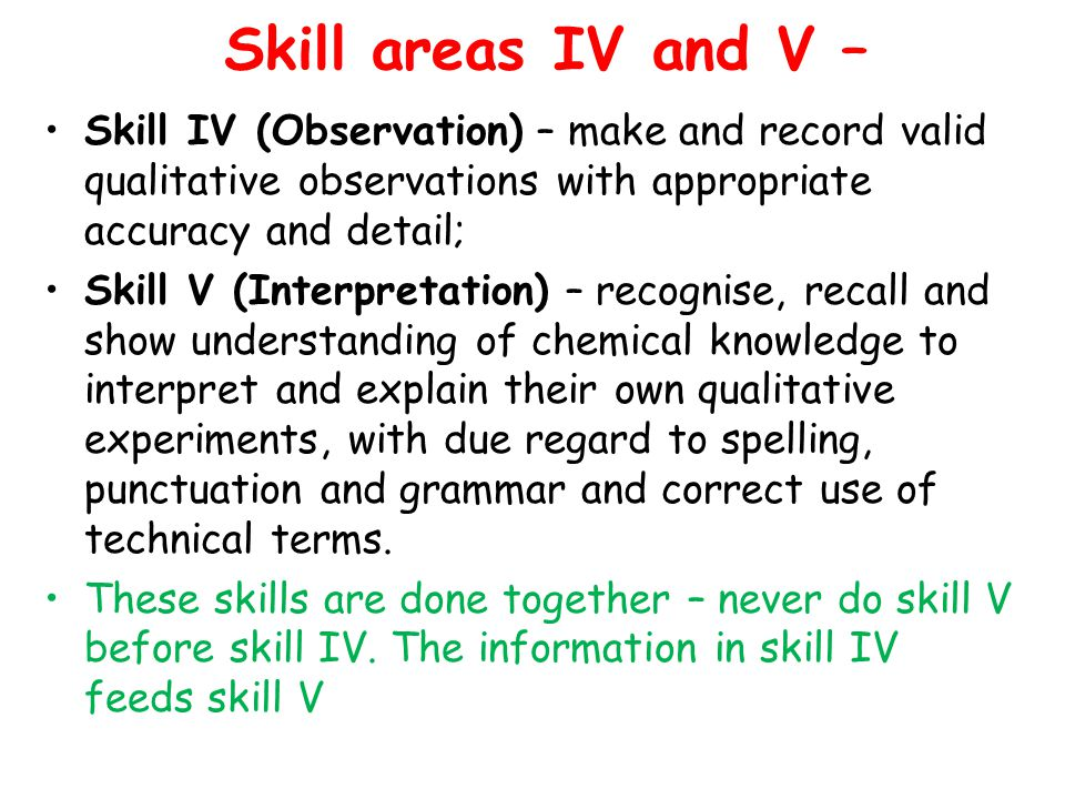 Skill areas IV and V – Skill IV (Observation) – make and record valid qualitative observations with appropriate accuracy and detail;