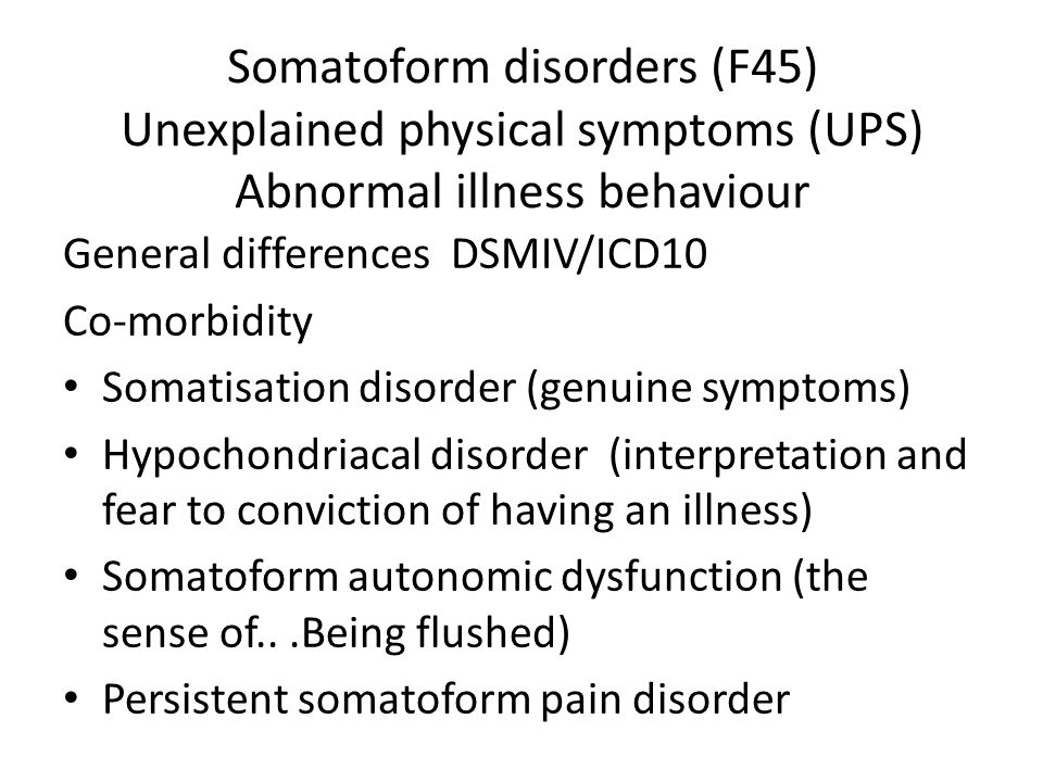 Somatoform disorders (F45) Unexplained physical symptoms (UPS) Abnormal illness behaviour