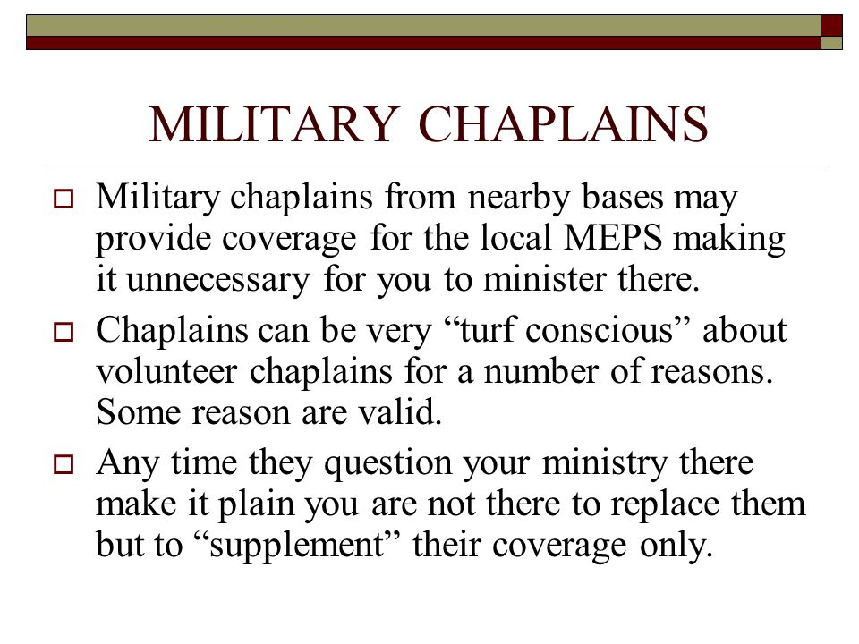 MILITARY CHAPLAINS Military chaplains from nearby bases may provide coverage for the local MEPS making it unnecessary for you to minister there.