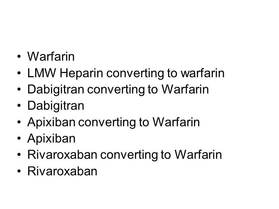 Warfarin LMW Heparin converting to warfarin. Dabigitran converting to Warfarin. Dabigitran. Apixiban converting to Warfarin.