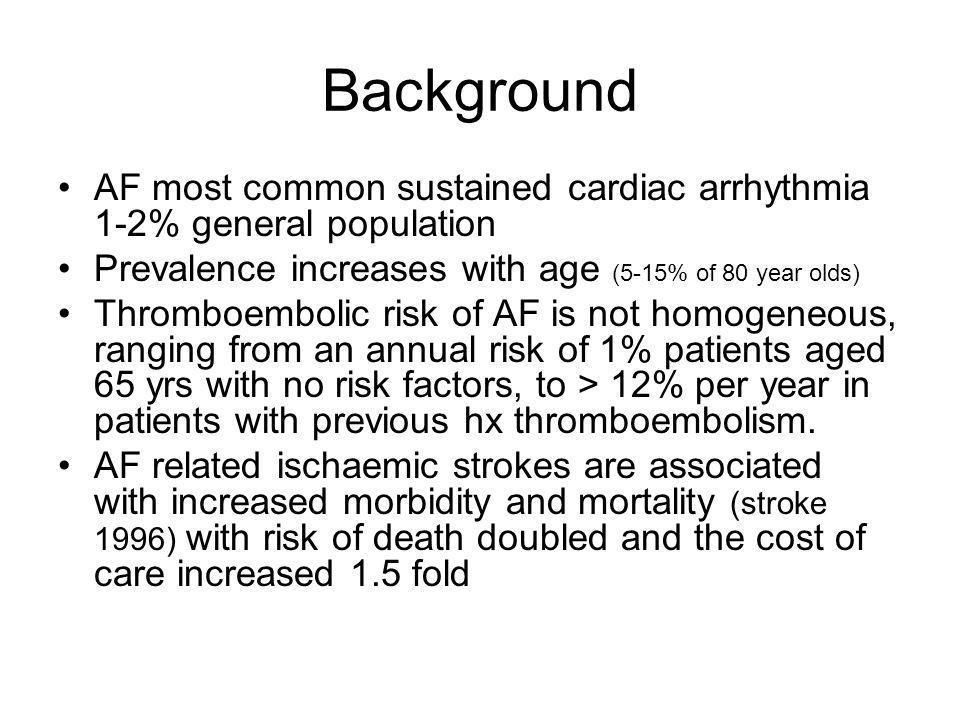 Background AF most common sustained cardiac arrhythmia 1-2% general population. Prevalence increases with age (5-15% of 80 year olds)