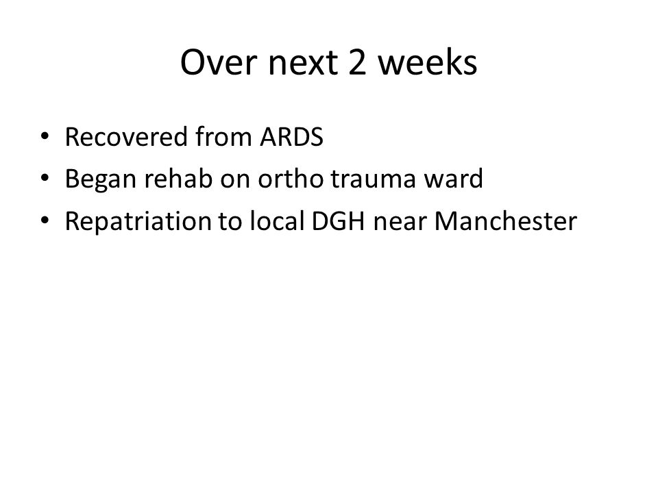 Over next 2 weeks Recovered from ARDS Began rehab on ortho trauma ward