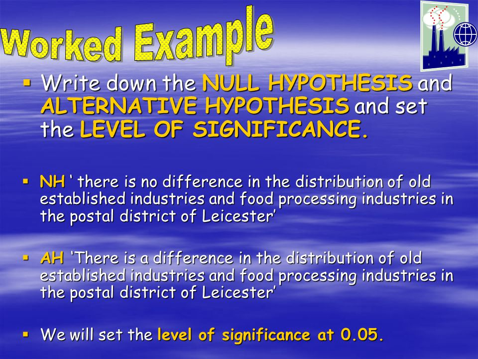 Worked Example Write down the NULL HYPOTHESIS and ALTERNATIVE HYPOTHESIS and set the LEVEL OF SIGNIFICANCE.