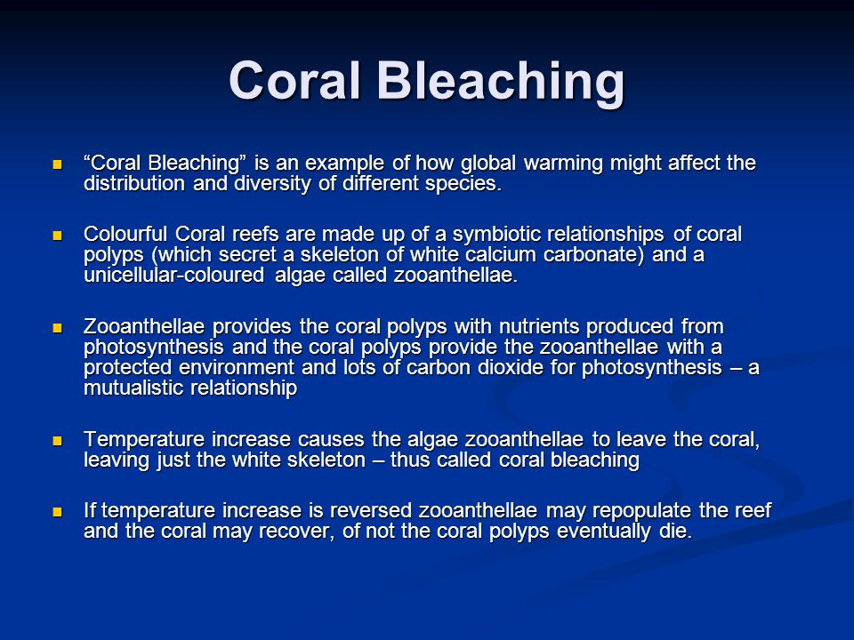 Coral Bleaching Coral Bleaching is an example of how global warming might affect the distribution and diversity of different species.