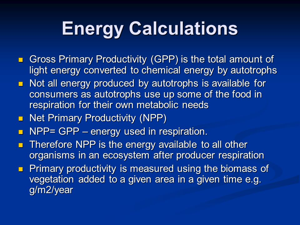 Energy Calculations Gross Primary Productivity (GPP) is the total amount of light energy converted to chemical energy by autotrophs.