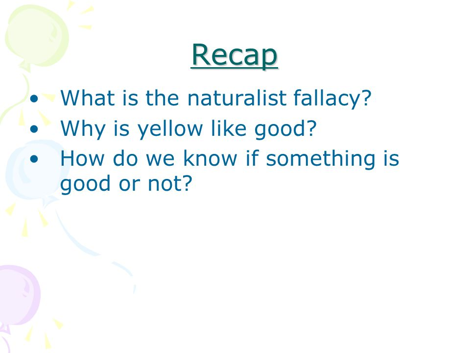 Recap What is the naturalist fallacy Why is yellow like good
