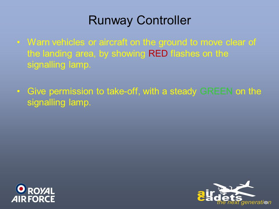 Runway Controller Warn vehicles or aircraft on the ground to move clear of the landing area, by showing RED flashes on the signalling lamp.
