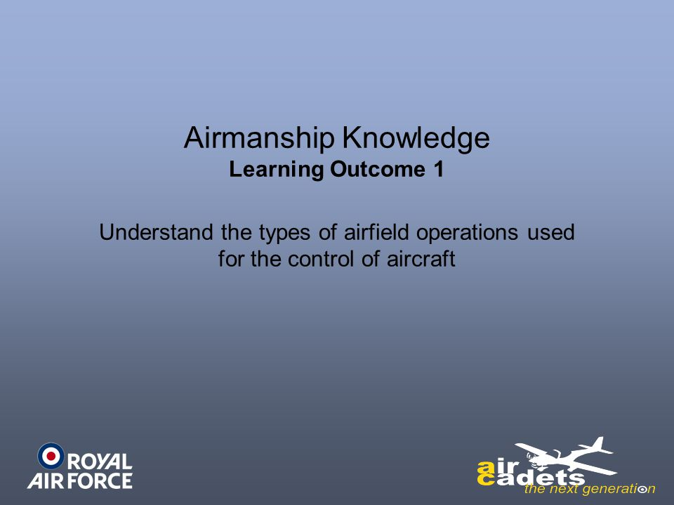 Airmanship Knowledge Learning Outcome 1 Understand the types of airfield operations used for the control of aircraft