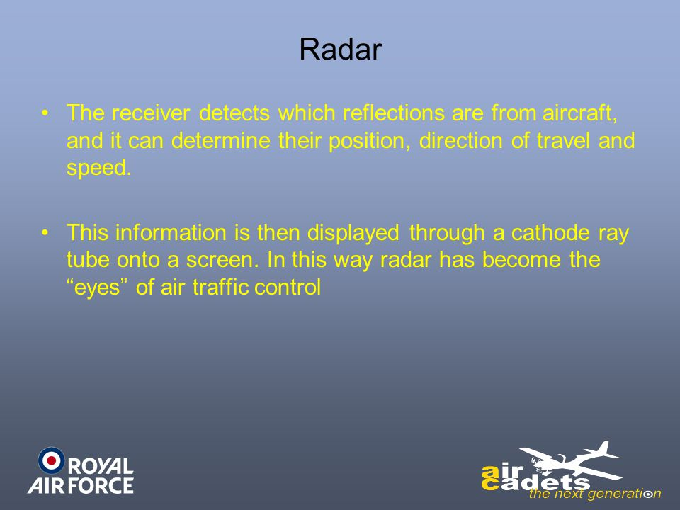 Radar The receiver detects which reflections are from aircraft, and it can determine their position, direction of travel and speed.