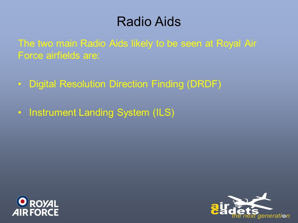 Radio Aids The two main Radio Aids likely to be seen at Royal Air Force airfields are: Digital Resolution Direction Finding (DRDF)