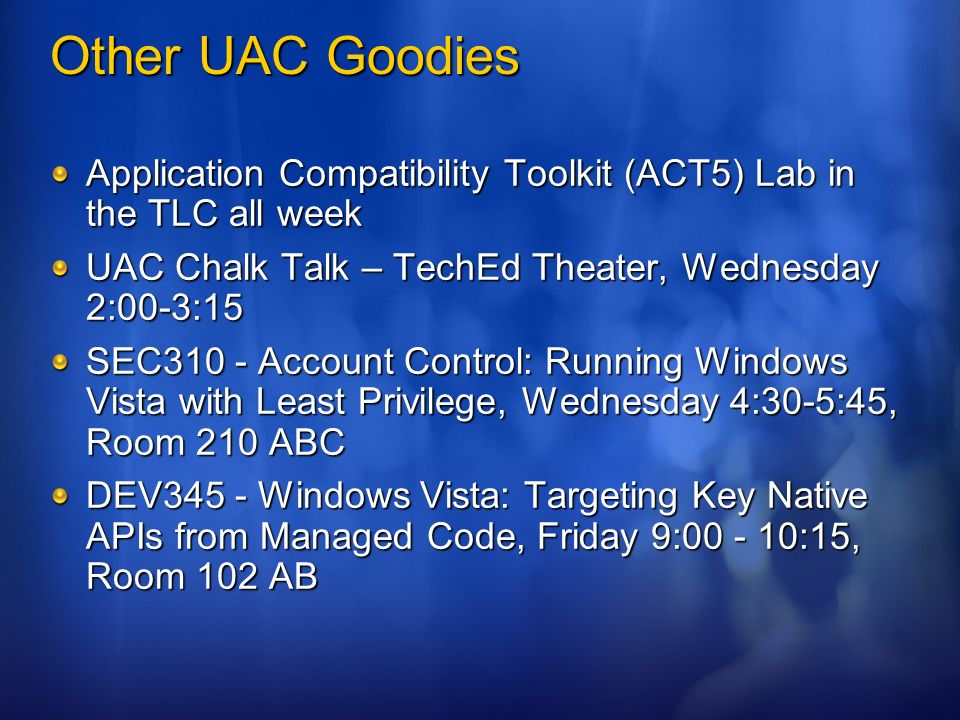 Other UAC Goodies Application Compatibility Toolkit (ACT5) Lab in the TLC all week. UAC Chalk Talk – TechEd Theater, Wednesday 2:00-3:15.