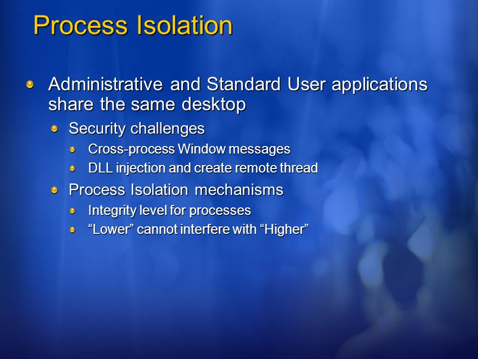 Process Isolation Administrative and Standard User applications share the same desktop. Security challenges.