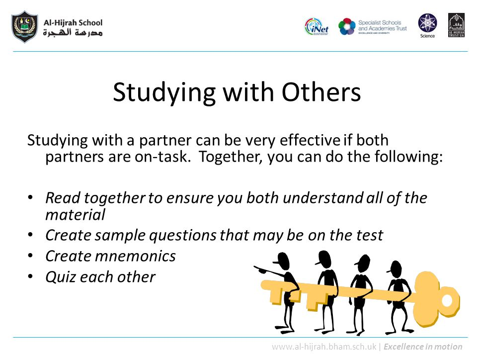 Studying with Others Studying with a partner can be very effective if both partners are on-task. Together, you can do the following: