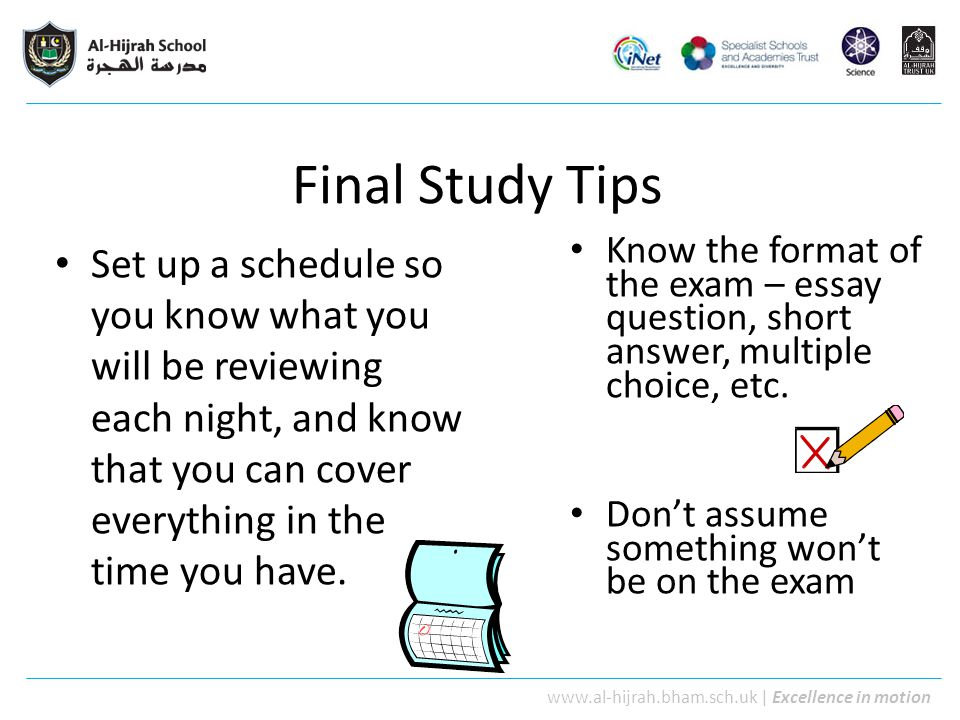 Final Study Tips Set up a schedule so you know what you will be reviewing each night, and know that you can cover everything in the time you have.