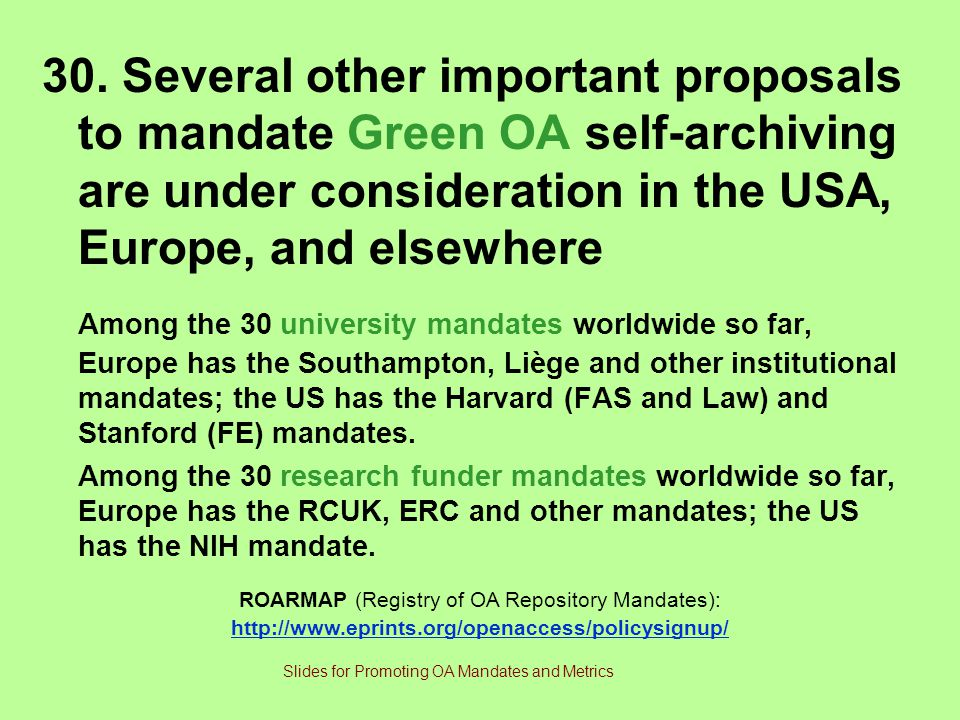 30. Several other important proposals to mandate Green OA self-archiving are under consideration in the USA, Europe, and elsewhere