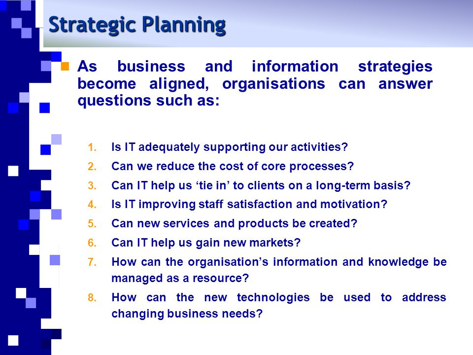 Strategic Planning As business and information strategies become aligned, organisations can answer questions such as: