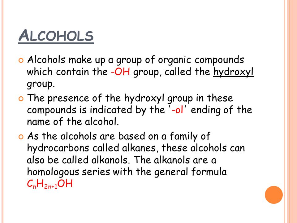 Alcohols Alcohols make up a group of organic compounds which contain the -OH group, called the hydroxyl group.
