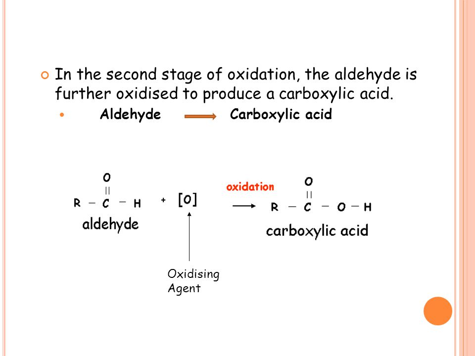 In the second stage of oxidation, the aldehyde is further oxidised to produce a carboxylic acid.
