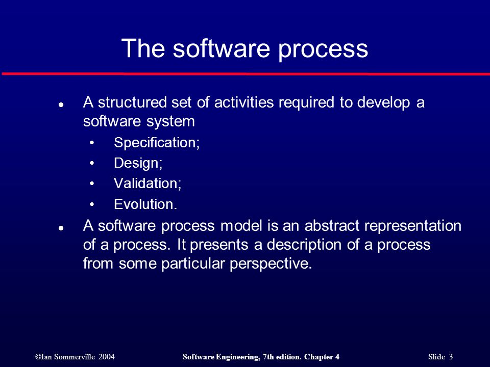 The software process A structured set of activities required to develop a software system. Specification;