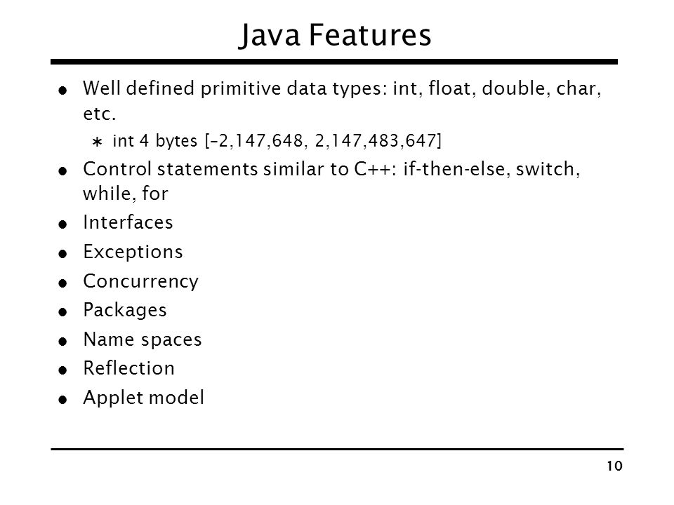 Java Features Well defined primitive data types: int, float, double, char, etc. int 4 bytes [–2,147,648, 2,147,483,647]