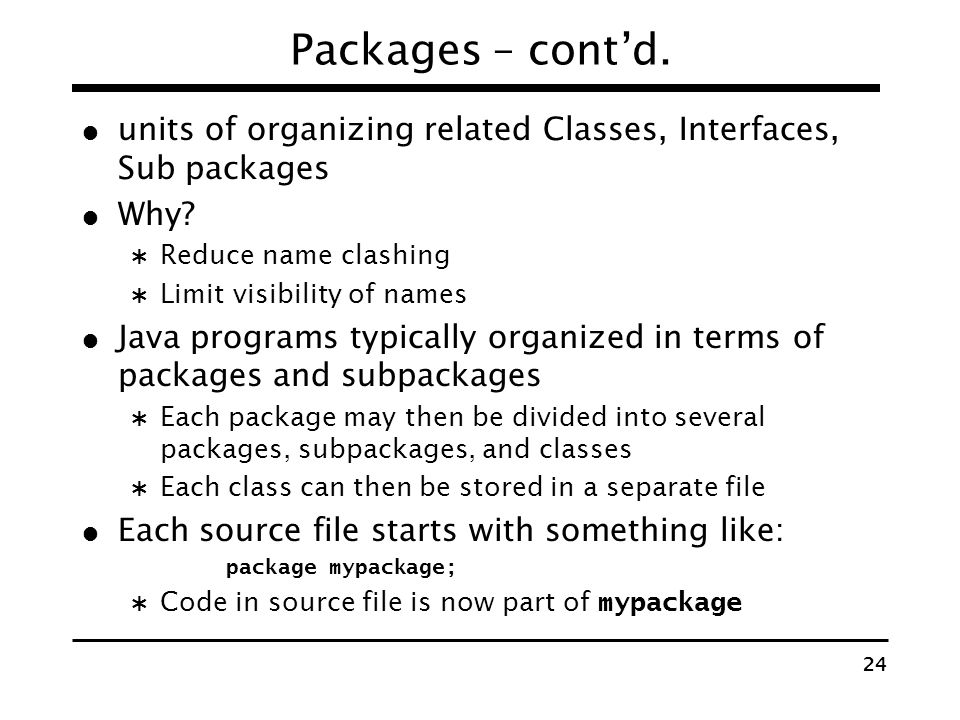 Packages – cont'd. units of organizing related Classes, Interfaces, Sub packages. Why Reduce name clashing.