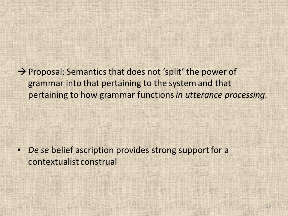 Proposal: Semantics that does not 'split' the power of grammar into that pertaining to the system and that pertaining to how grammar functions in utterance processing.