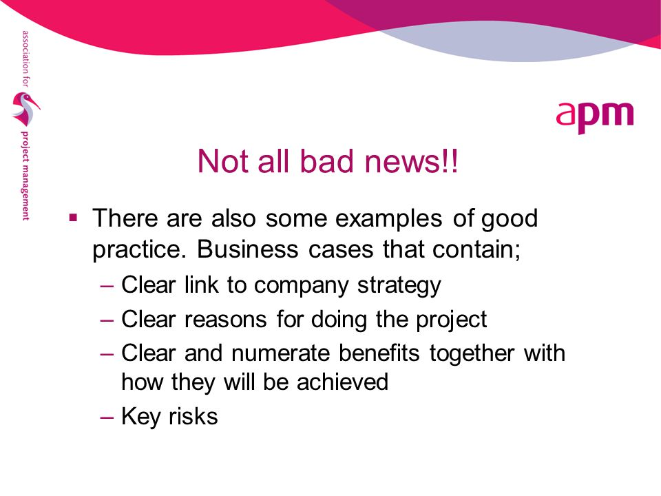 Not all bad news!! There are also some examples of good practice. Business cases that contain; Clear link to company strategy.