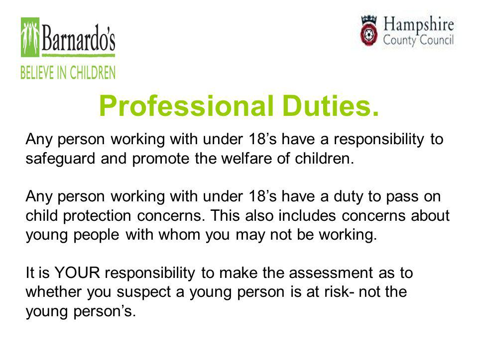 Professional Duties. Any person working with under 18's have a responsibility to safeguard and promote the welfare of children.