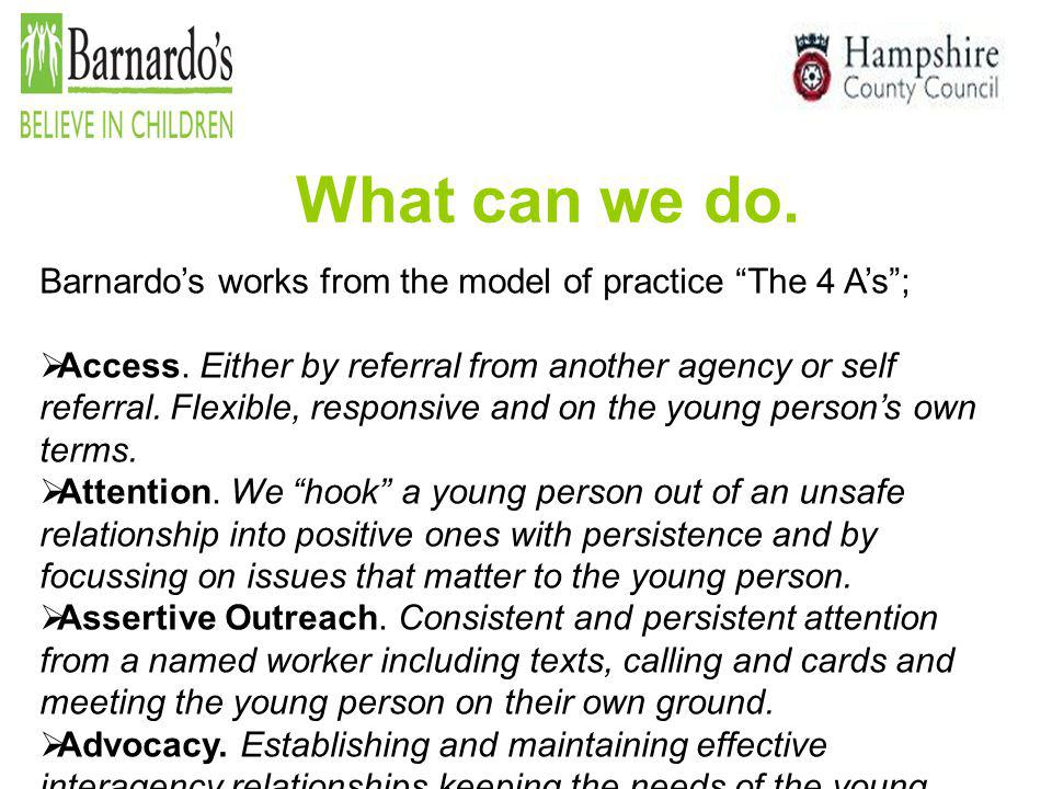 What can we do. Barnardo's works from the model of practice The 4 A's ;