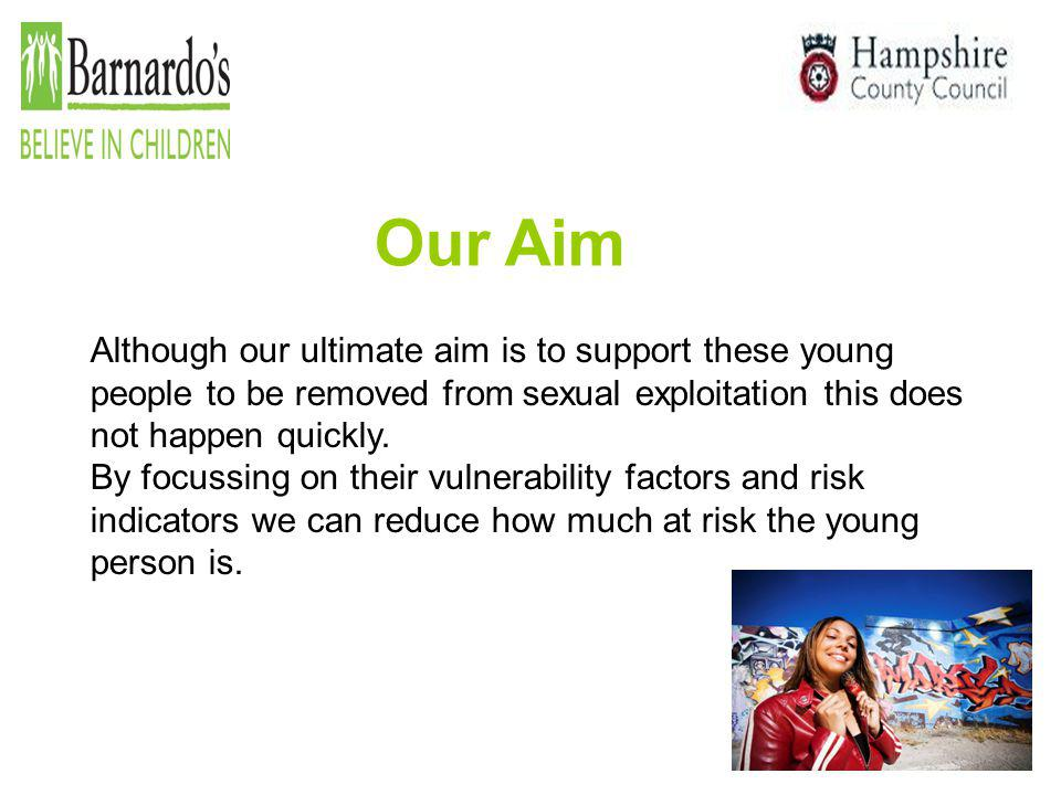 Our Aim Although our ultimate aim is to support these young people to be removed from sexual exploitation this does not happen quickly.