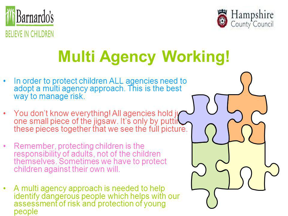 Multi Agency Working! In order to protect children ALL agencies need to adopt a multi agency approach. This is the best way to manage risk.