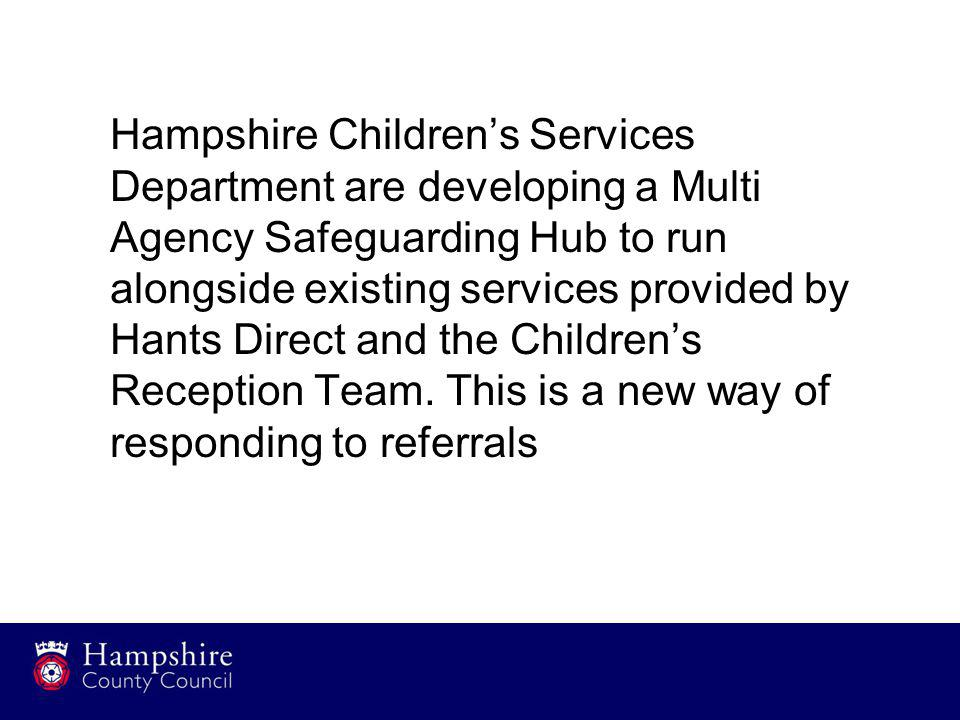 Hampshire Children's Services Department are developing a Multi Agency Safeguarding Hub to run alongside existing services provided by Hants Direct and the Children's Reception Team.