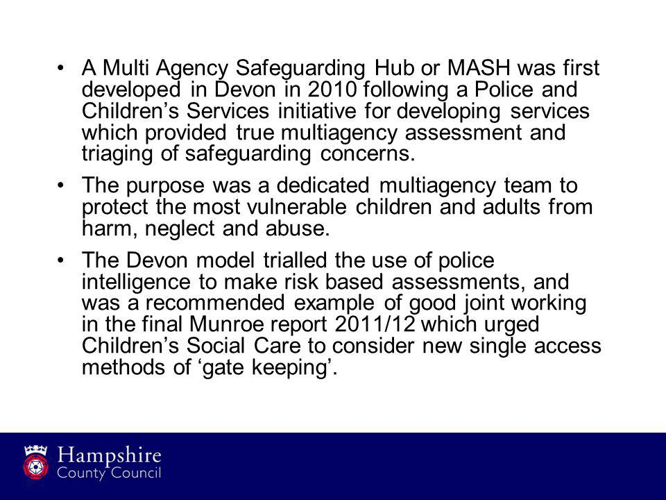 A Multi Agency Safeguarding Hub or MASH was first developed in Devon in 2010 following a Police and Children's Services initiative for developing services which provided true multiagency assessment and triaging of safeguarding concerns.