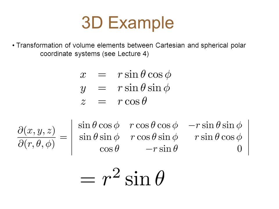 3D Example Transformation of volume elements between Cartesian and spherical polar coordinate systems (see Lecture 4)