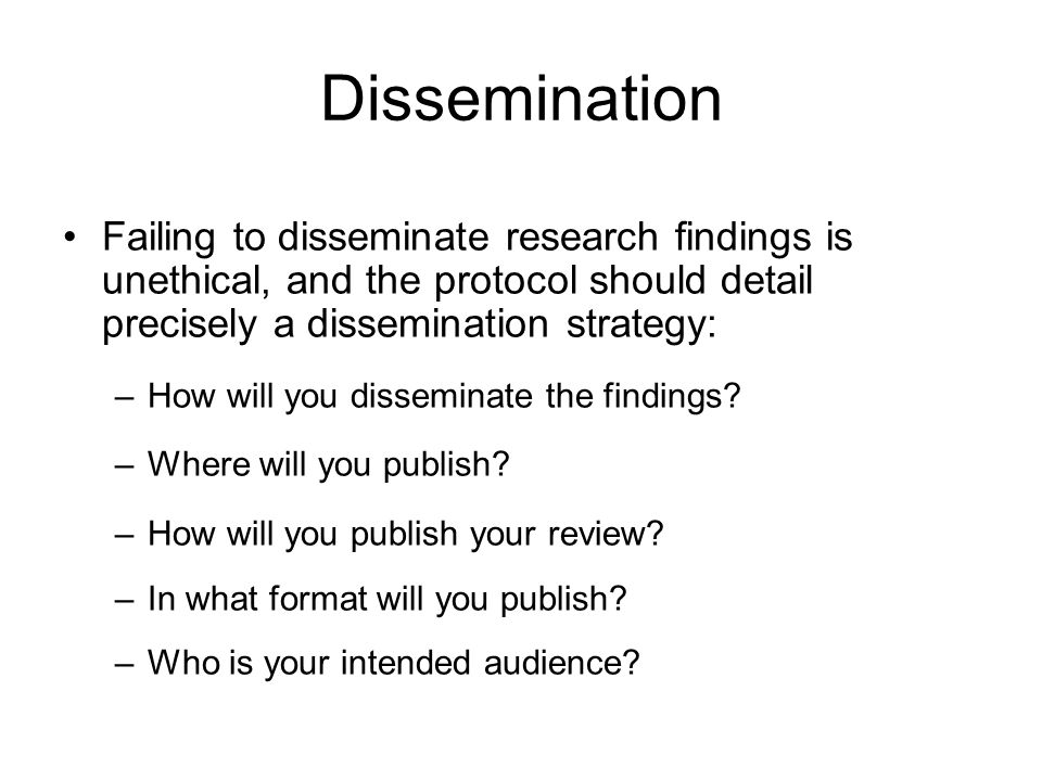Dissemination Failing to disseminate research findings is unethical, and the protocol should detail precisely a dissemination strategy: