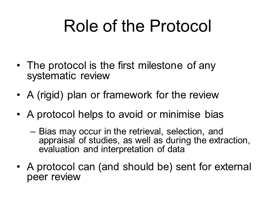 Role of the Protocol The protocol is the first milestone of any systematic review. A (rigid) plan or framework for the review.