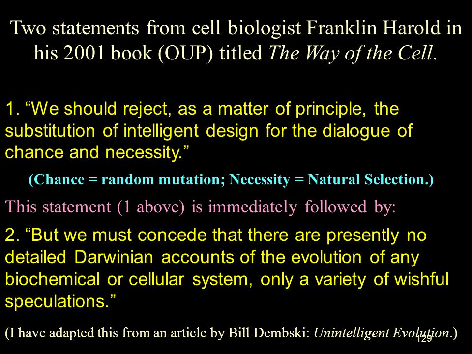 Two statements from cell biologist Franklin Harold in his 2001 book (OUP) titled The Way of the Cell.