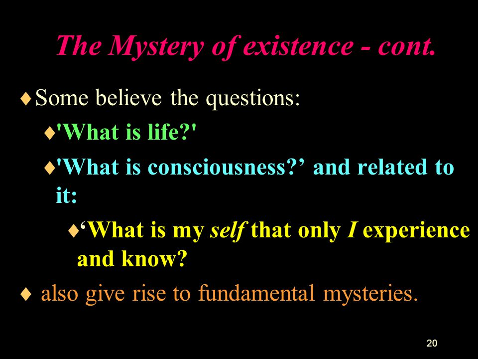 The Mystery of existence - cont.