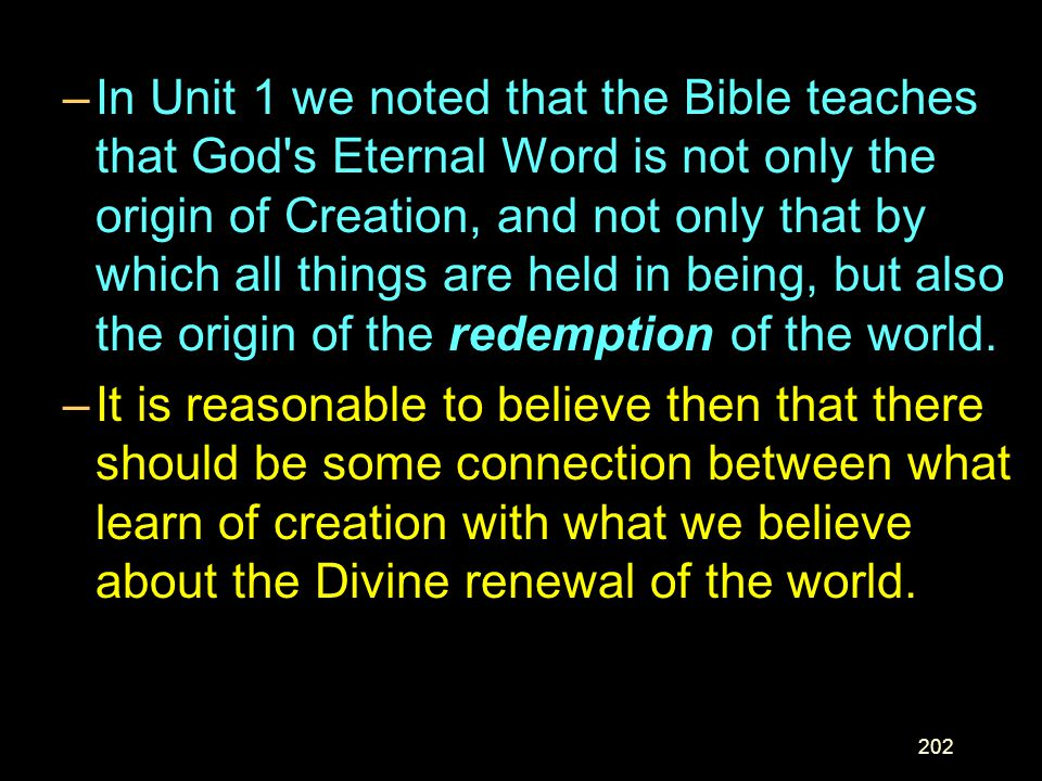 In Unit 1 we noted that the Bible teaches that God s Eternal Word is not only the origin of Creation, and not only that by which all things are held in being, but also the origin of the redemption of the world.