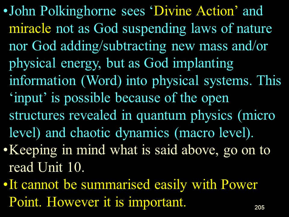 John Polkinghorne sees 'Divine Action' and miracle not as God suspending laws of nature nor God adding/subtracting new mass and/or physical energy, but as God implanting information (Word) into physical systems. This 'input' is possible because of the open structures revealed in quantum physics (micro level) and chaotic dynamics (macro level).