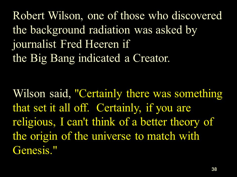 Robert Wilson, one of those who discovered the background radiation was asked by journalist Fred Heeren if the Big Bang indicated a Creator.