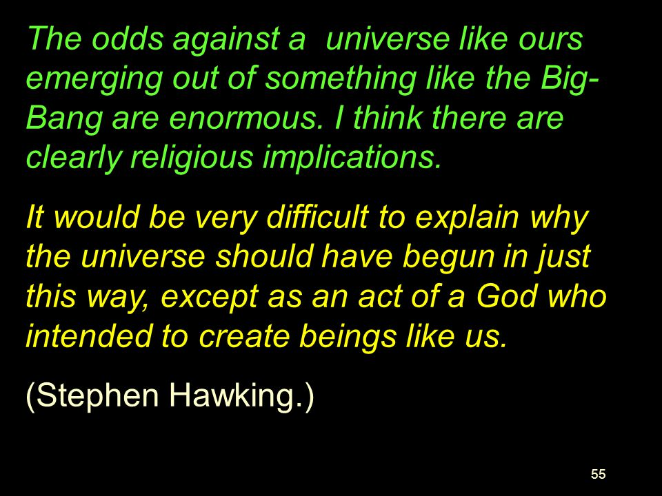 The odds against a universe like ours emerging out of something like the Big-Bang are enormous. I think there are clearly religious implications.